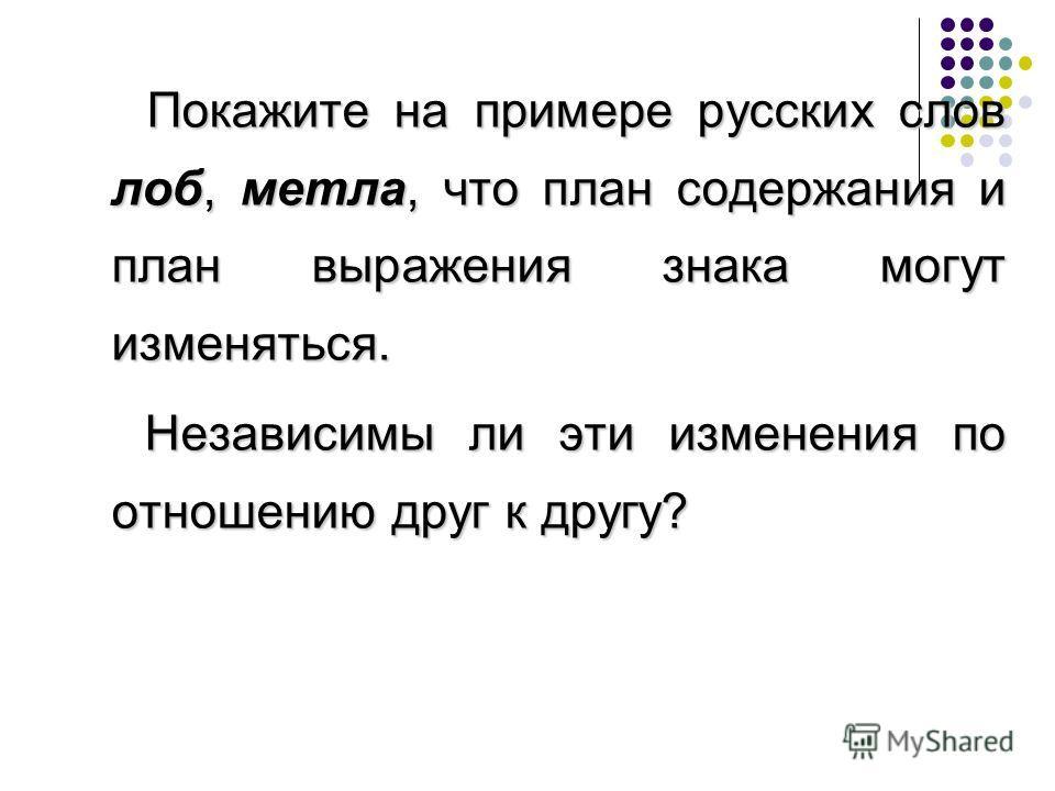 Покажите на примере русских слов лоб, метла, что план содержания и план выражения знака могут изменяться. Независимы ли эти изменения по отношению друг к другу?