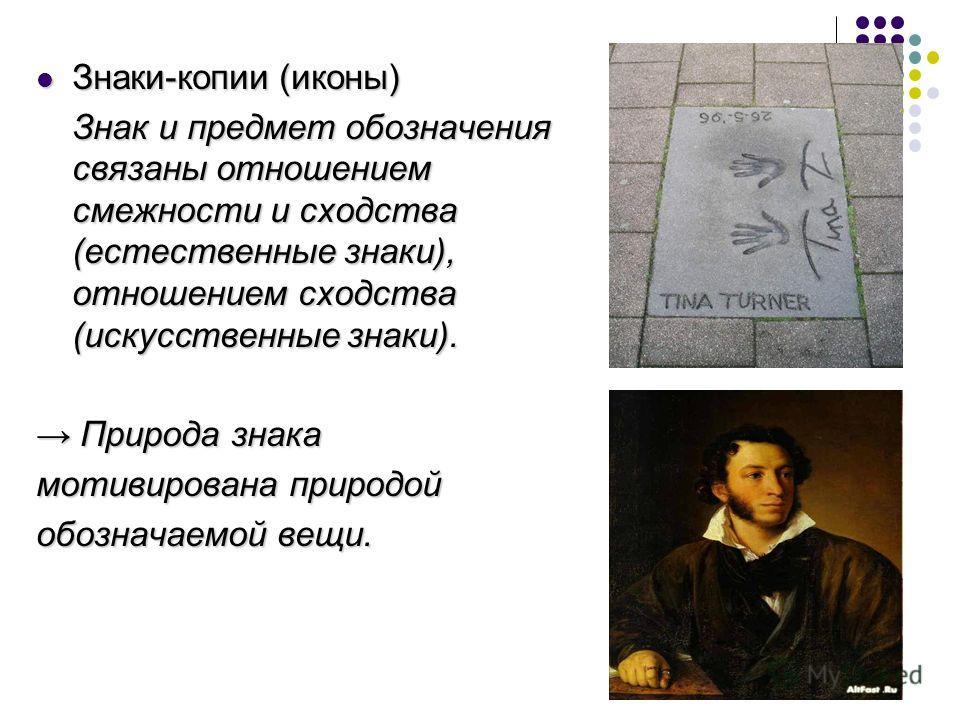 Знаки-копии (иконы) Знаки-копии (иконы) Знак и предмет обозначения связаны отношением смежности и сходства (естественные знаки), отношением сходства (искусственные знаки). Природа знака Природа знака мотивирована природой обозначаемой вещи.