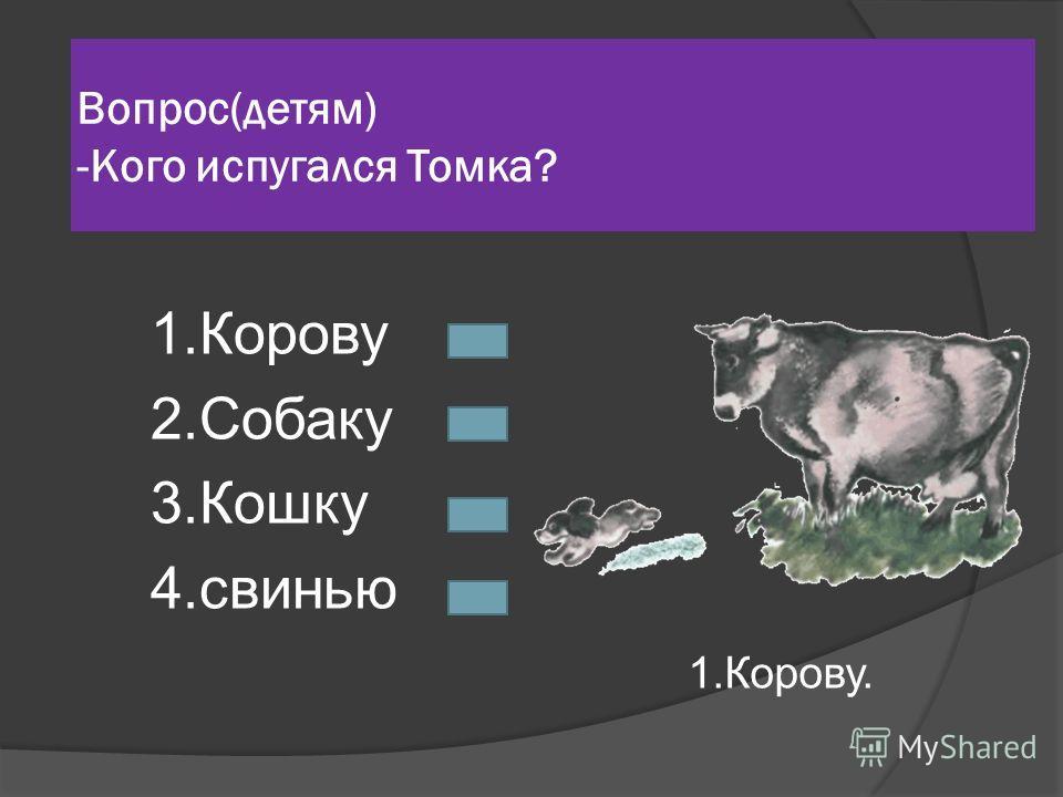 Вопрос(детям) -Кого испугался Томка? 1.Корову 2.Собаку 3.Кошку 4.свинью 1.Корову.