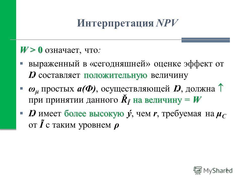 Интерпретация NPV W > 0 W > 0 означает, что: положительную выраженный в «сегодняшней» оценке эффект от Ŋ составляет положительную величину на величину = W ω μ простых a(Ф), осуществляющей Ŋ, должна при принятии данного Ř Ĩ на величину = W болеевысоку