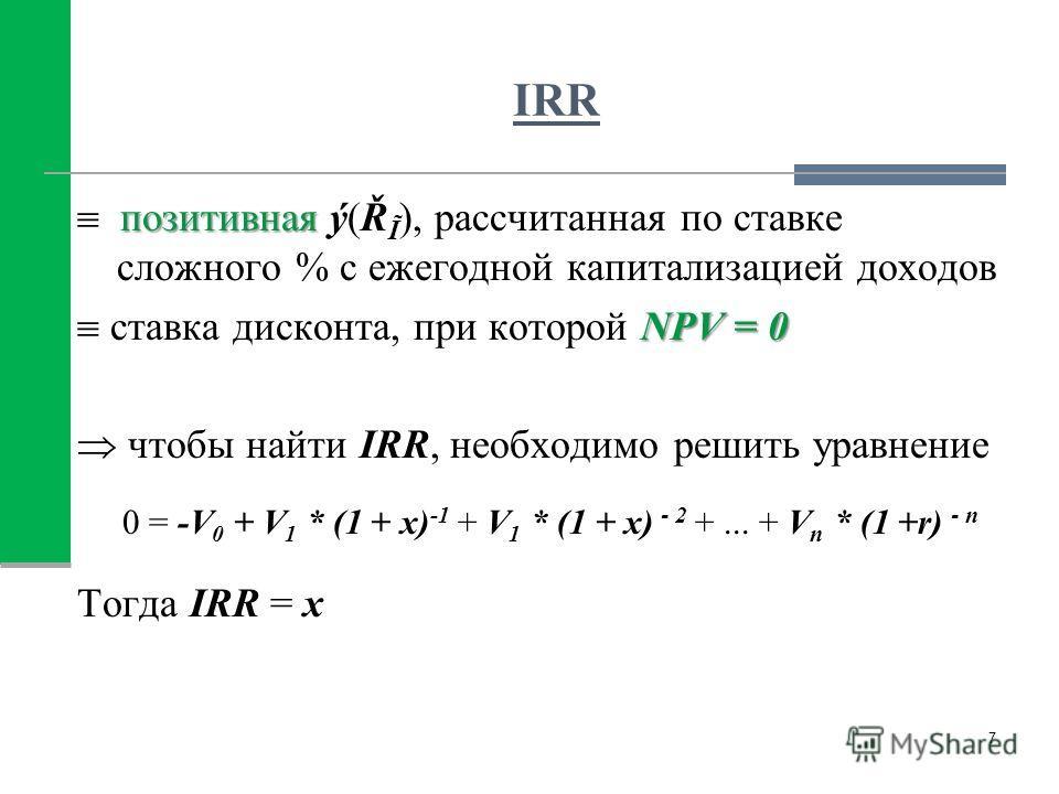 IRR позитивная позитивная ý(Ř Ĩ ), рассчитанная по ставке сложного % с ежегодной капитализацией доходов NPV = 0 ставка дисконта, при которой NPV = 0 чтобы найти IRR, необходимо решить уравнение 0 = -V 0 + V 1 * (1 + x) -1 + V 1 * (1 + x) - 2 +... + V