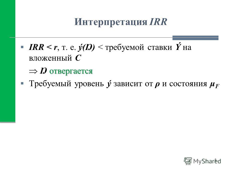 Интерпретация IRR IRR < r, т. е. ý(Ŋ) < требуемой ставки Ý на вложенный С отвергается Ŋ отвергается Требуемый уровень ý зависит от ρ и состояния μ F 8