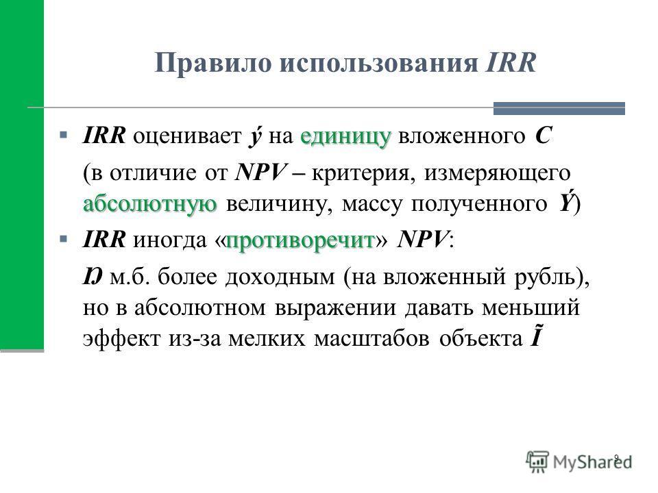 Правило использования IRR единицу IRR оценивает ý на единицу вложенного C абсолютную (в отличие от NPV – критерия, измеряющего абсолютную величину, массу полученного Ý) противоречит IRR иногда «противоречит» NPV: Ŋ м.б. более доходным (на вложенный р