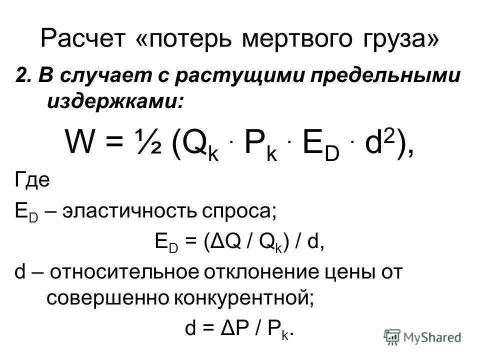 Расчет «потерь мертвого груза» 2. В случает с растущими предельными издержками: W = ½ (Q k. P k. E D. d 2 ), Где Е D – эластичность спроса; Е D = (ΔQ / Q k ) / d, d – относительное отклонение цены от совершенно конкурентной; d = ΔР / Р k.