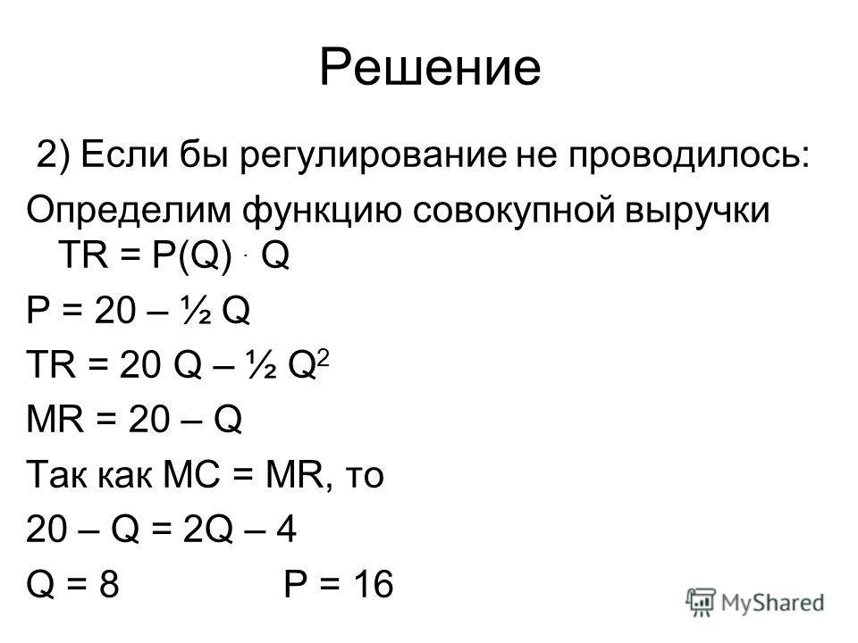 Решение 2) Если бы регулирование не проводилось: Определим функцию совокупной выручки TR = P(Q). Q P = 20 – ½ Q TR = 20 Q – ½ Q 2 MR = 20 – Q Так как MC = MR, то 20 – Q = 2Q – 4 Q = 8Р = 16