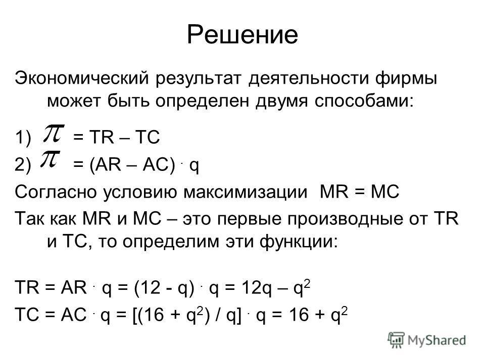 Решение Экономический результат деятельности фирмы может быть определен двумя способами: 1) = TR – TC 2) = (AR – AC). q Согласно условию максимизации MR = MC Так как MR и МС – это первые производные от TR и ТС, то определим эти функции: TR = AR. q =