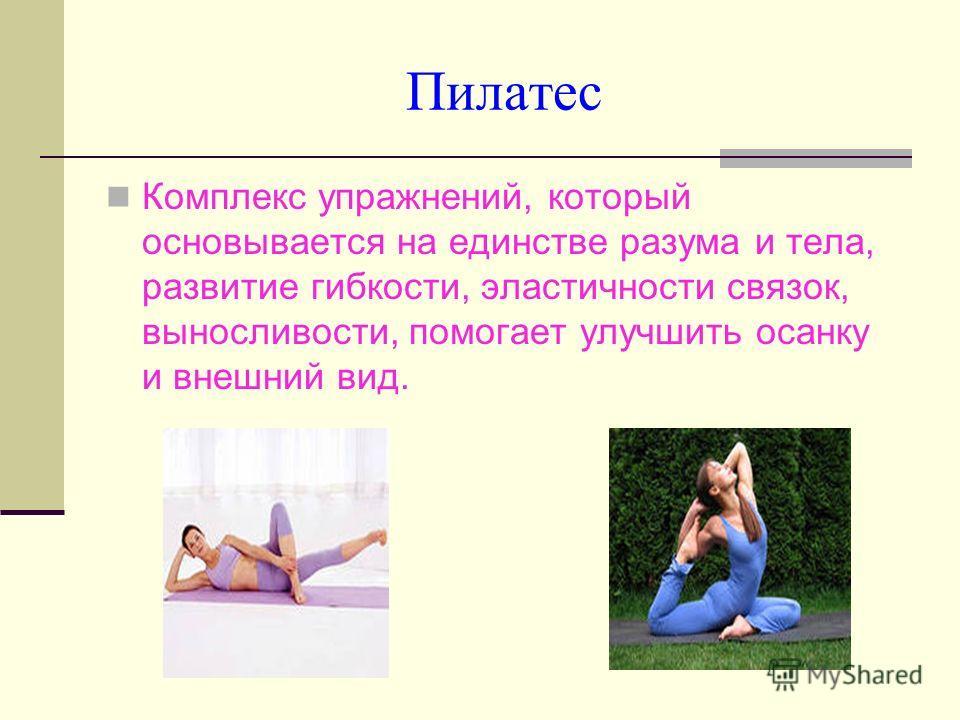 Пилатес Комплекс упражнений, который основывается на единстве разума и тела, развитие гибкости, эластичности связок, выносливости, помогает улучшить осанку и внешний вид.