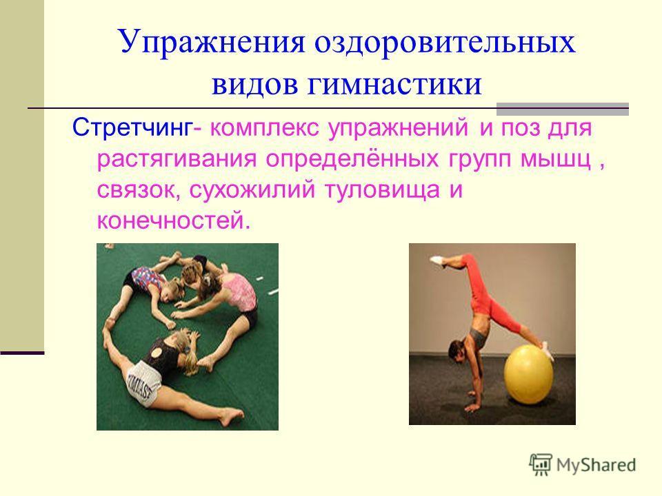Упражнения оздоровительных видов гимнастики Стретчинг- комплекс упражнений и поз для растягивания определённых групп мышц, связок, сухожилий туловища и конечностей.