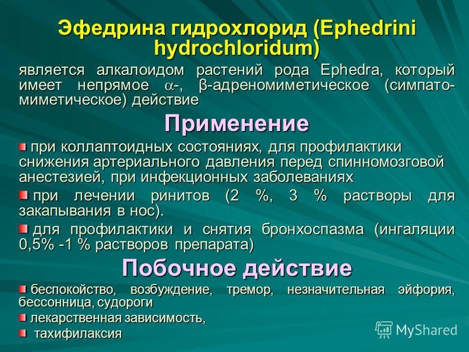Эфедрина гидрохлорид (Ephedrini hydrochloridum) является алкалоидом растений рода Ephedra, который имеет непрямое -, β-адреномиметическое (симпато- миметическое) действие Применение при коллаптоидных состояниях, для профилактики снижения артериальног