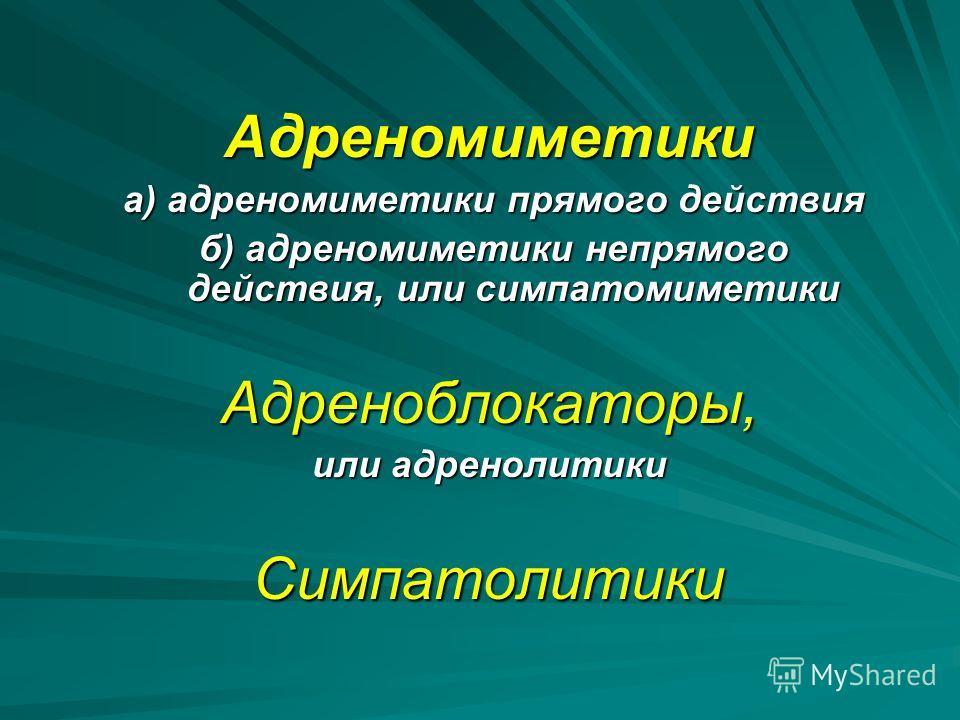 Адреномиметики а) адреномиметики прямого действия а) адреномиметики прямого действия б) адреномиметики непрямого действия, или симпатомиметики б) адреномиметики непрямого действия, или симпатомиметикиАдреноблокаторы, или адренолитики Симпатолитики