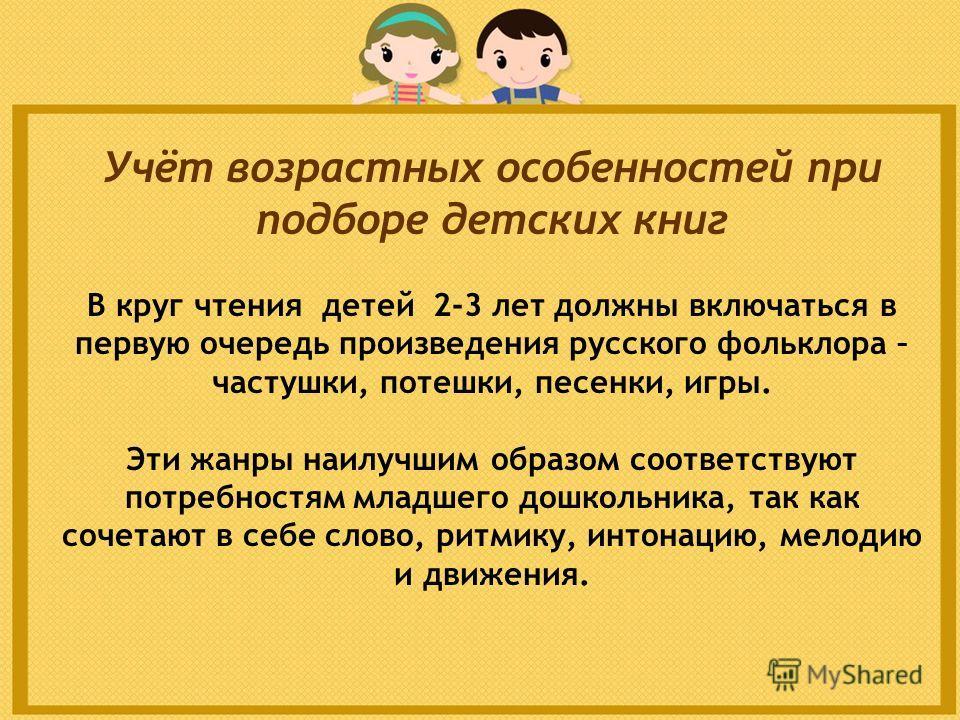 Учёт возрастных особенностей при подборе детских книг В круг чтения детей 2-3 лет должны включаться в первую очередь произведения русского фольклора – частушки, потешки, песенки, игры. Эти жанры наилучшим образом соответствуют потребностям младшего д