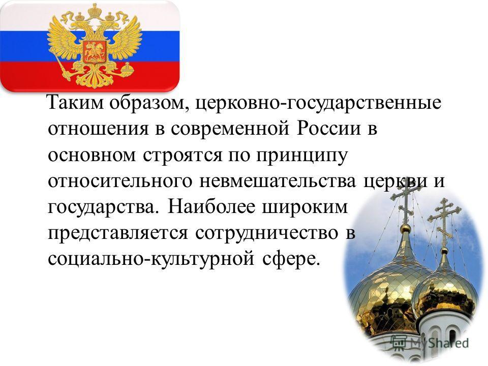 Таким образом, церковно-государственные отношения в современной России в основном строятся по принципу относительного невмешательства церкви и государства. Наиболее широким представляется сотрудничество в социально-культурной сфере.