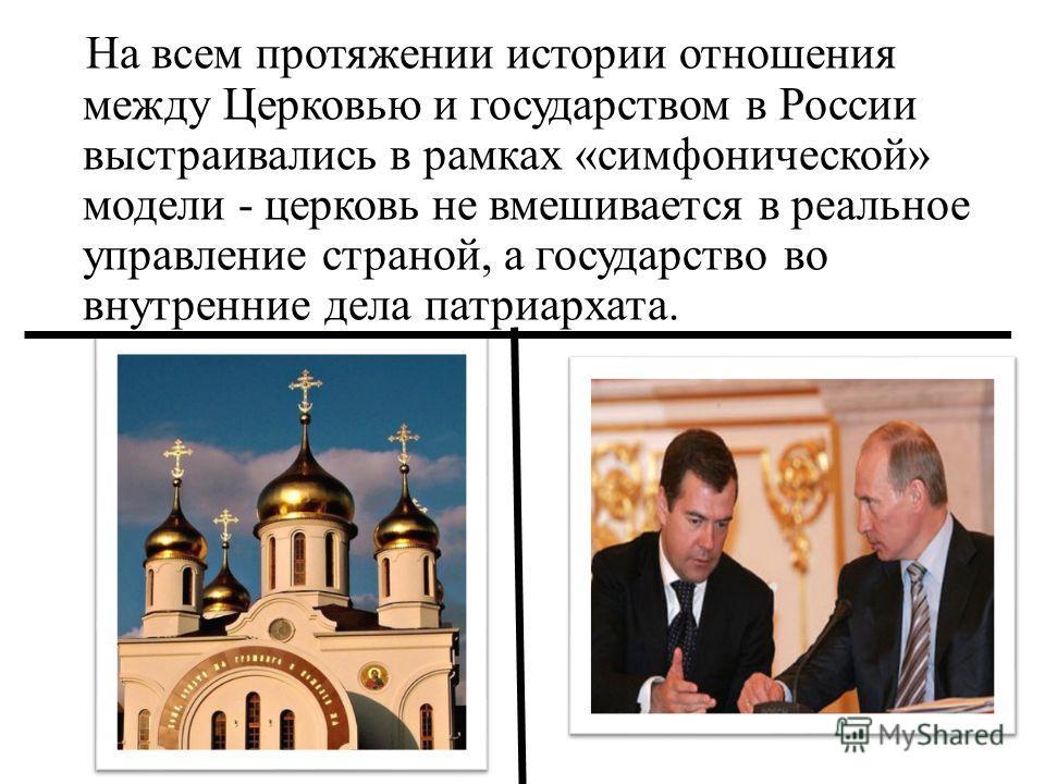 На всем протяжении истории отношения между Церковью и государством в России выстраивались в рамках «симфонической» модели - церковь не вмешивается в реальное управление страной, а государство во внутренние дела патриархата.