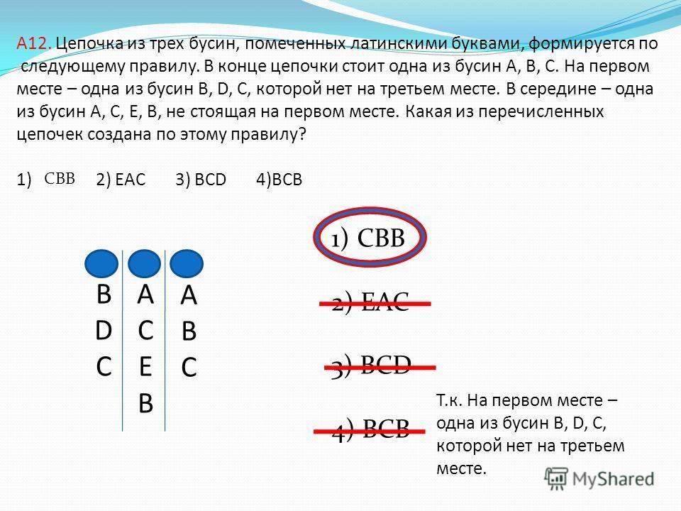 A12. Цепочка из трех бусин, помеченных латинскими буквами, формируется по следующему правилу. В конце цепочки стоит одна из бусин A, B, C. На первом месте – одна из бусин B, D, C, которой нет на третьем месте. В середине – одна из бусин А, C, E, B, н