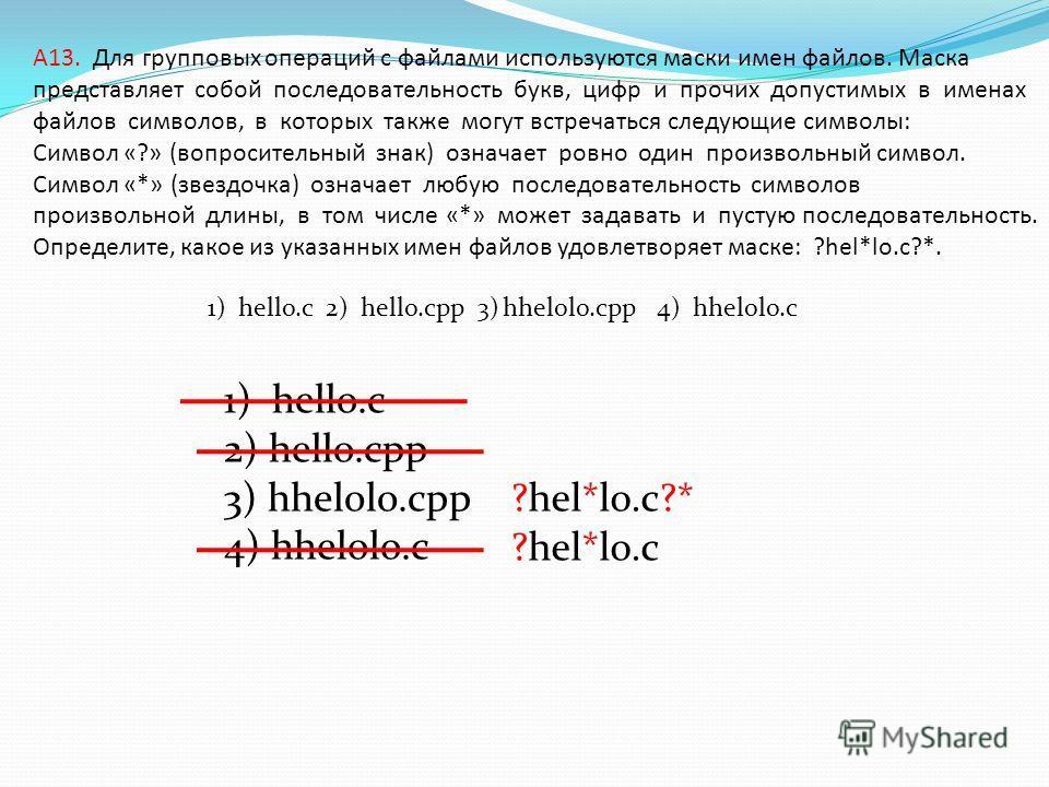 A13. Для групповых операций с файлами используются маски имен файлов. Маска представляет собой последовательность букв, цифр и прочих допустимых в именах файлов символов, в которых также могут встречаться следующие символы: Символ «?» (вопросительный