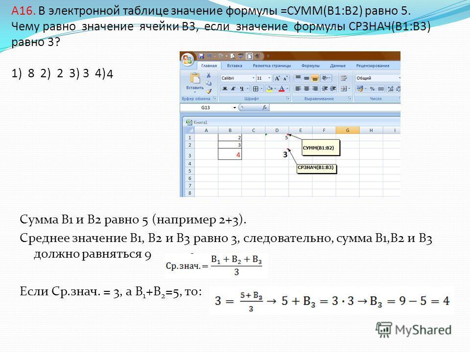 A16. В электронной таблице значение формулы =СУММ(B1:B2) равно 5. Чему равно значение ячейки B3, если значение формулы СРЗНАЧ(B1:B3) равно 3? 1) 8 2) 2 3) 3 4) Сумма В1 и В2 равно 5 (например 2+3). Среднее значение В1, В2 и В3 равно 3, следовательно,