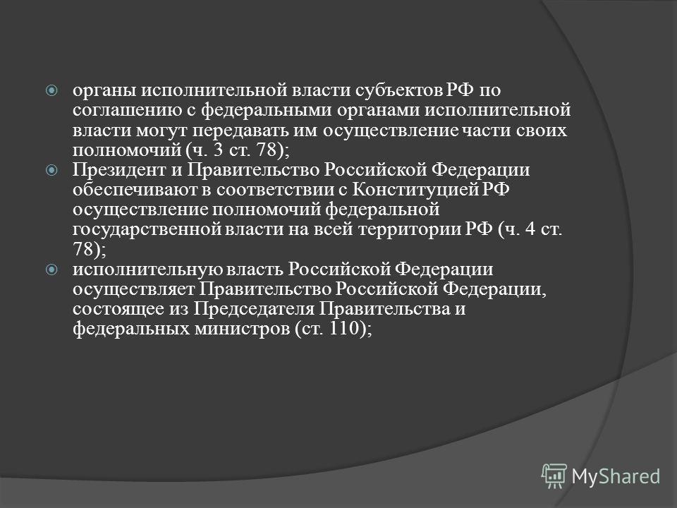 органы исполнительной власти субъектов РФ по соглашению с федеральными органами исполнительной власти могут передавать им осуществление части своих полномочий (ч. 3 ст. 78); Президент и Правительство Российской Федерации обеспечивают в соответствии с