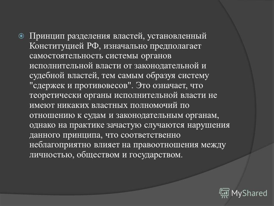Принцип разделения властей, установленный Конституцией РФ, изначально предполагает самостоятельность системы органов исполнительной власти от законодательной и судебной властей, тем самым образуя систему