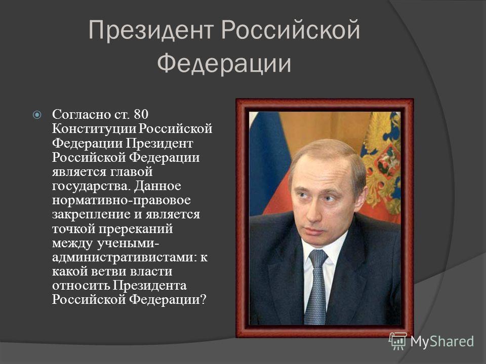 Президент Российской Федерации Согласно ст. 80 Конституции Российской Федерации Президент Российской Федерации является главой государства. Данное нормативно-правовое закрепление и является точкой пререканий между учеными- административистами: к како