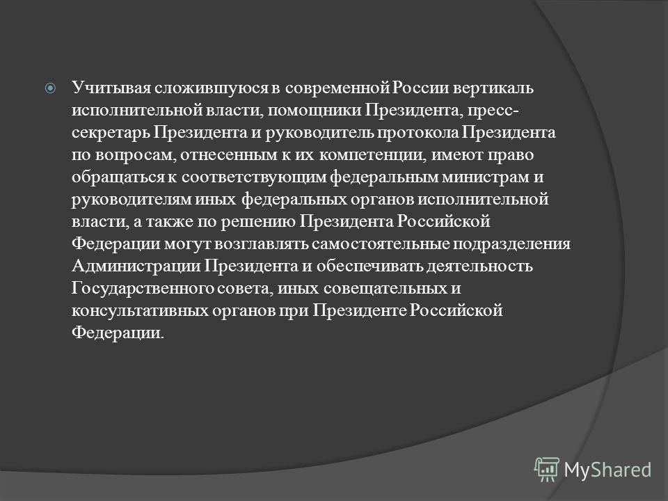 Учитывая сложившуюся в современной России вертикаль исполнительной власти, помощники Президента, пресс- секретарь Президента и руководитель протокола Президента по вопросам, отнесенным к их компетенции, имеют право обращаться к соответствующим федера