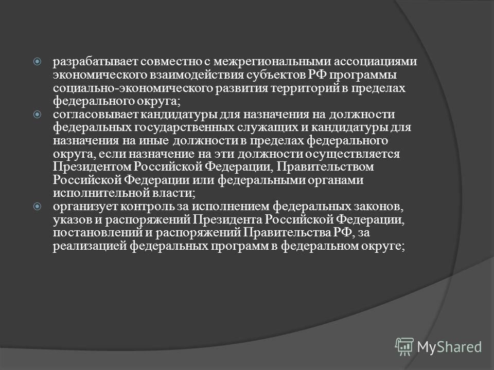 разрабатывает совместно с межрегиональными ассоциациями экономического взаимодействия субъектов РФ программы социально-экономического развития территорий в пределах федерального округа; согласовывает кандидатуры для назначения на должности федеральны