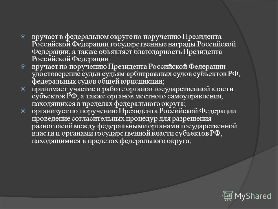 вручает в федеральном округе по поручению Президента Российской Федерации государственные награды Российской Федерации, а также объявляет благодарность Президента Российской Федерации; вручает по поручению Президента Российской Федерации удостоверени