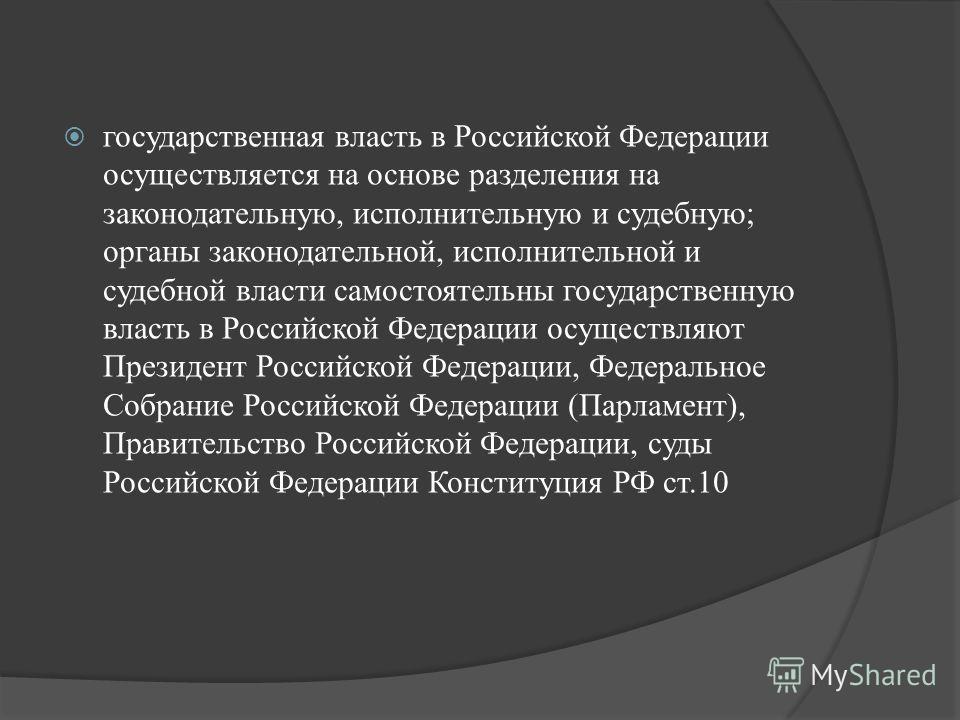 государственная власть в Российской Федерации осуществляется на основе разделения на законодательную, исполнительную и судебную; органы законодательной, исполнительной и судебной власти самостоятельны государственную власть в Российской Федерации осу