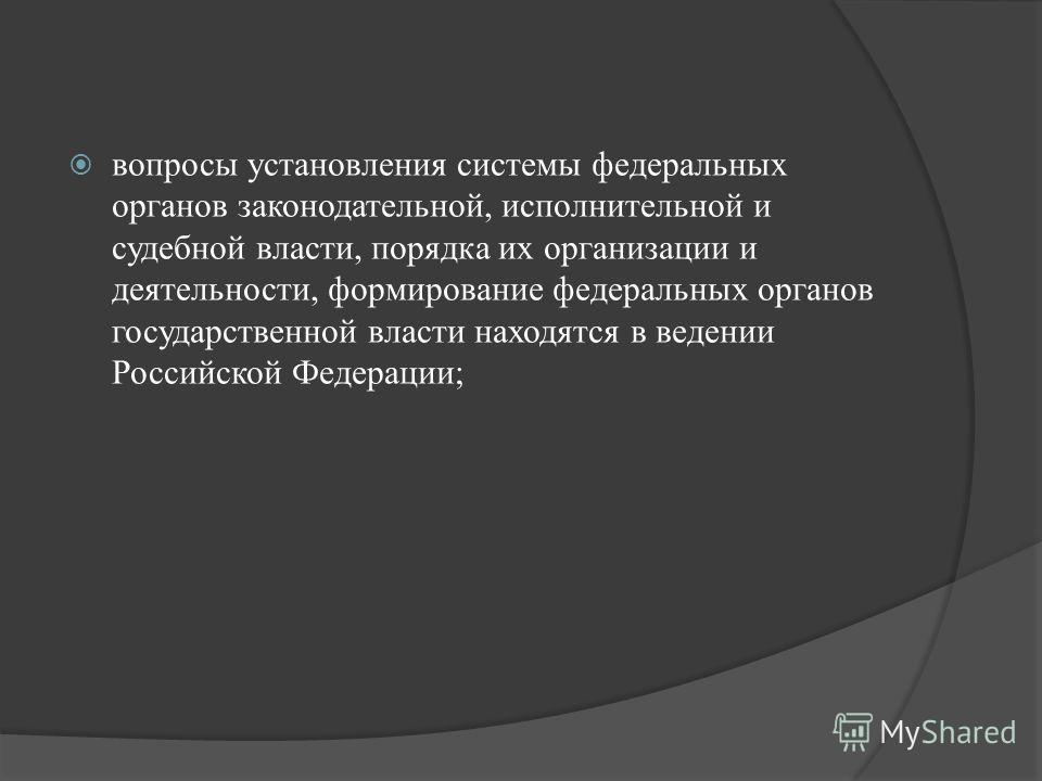 вопросы установления системы федеральных органов законодательной, исполнительной и судебной власти, порядка их организации и деятельности, формирование федеральных органов государственной власти находятся в ведении Российской Федерации;