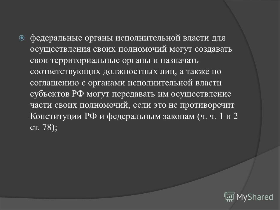 федеральные органы исполнительной власти для осуществления своих полномочий могут создавать свои территориальные органы и назначать соответствующих должностных лиц, а также по соглашению с органами исполнительной власти субъектов РФ могут передавать