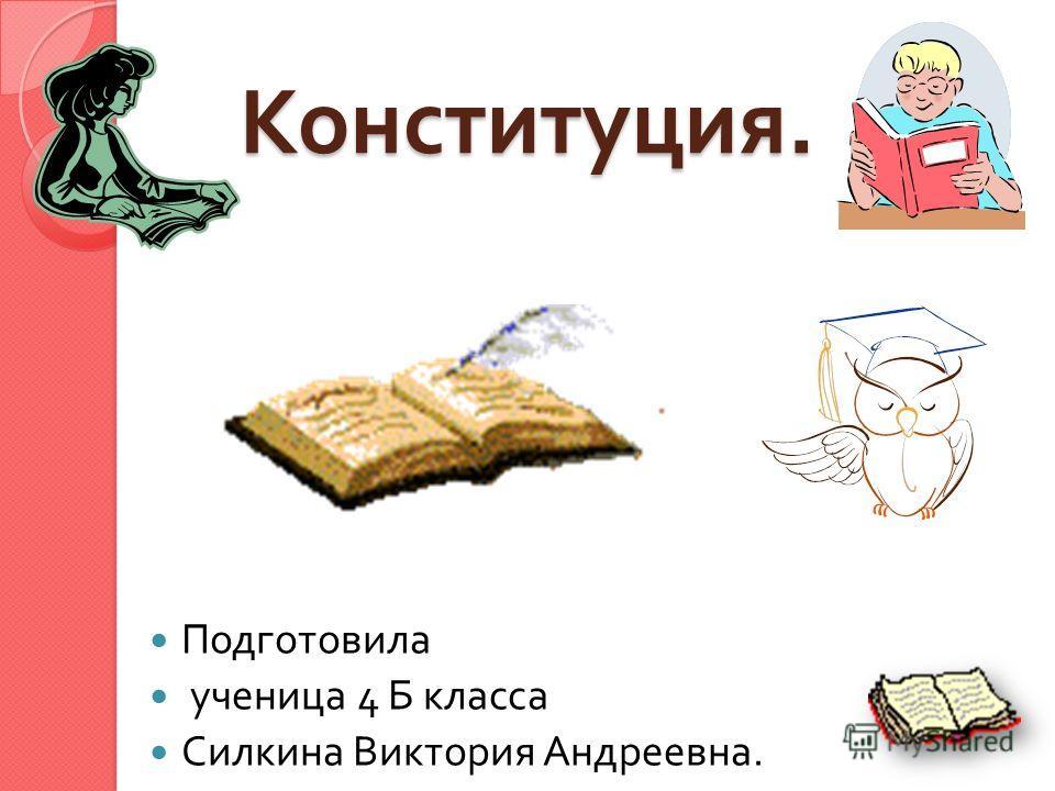 Конституция. Подготовила ученица 4 Б класса Силкина Виктория Андреевна.