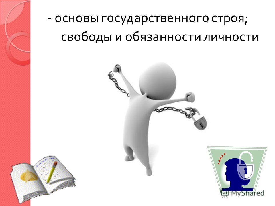 - основы государственного строя ; свободы и обязанности личности