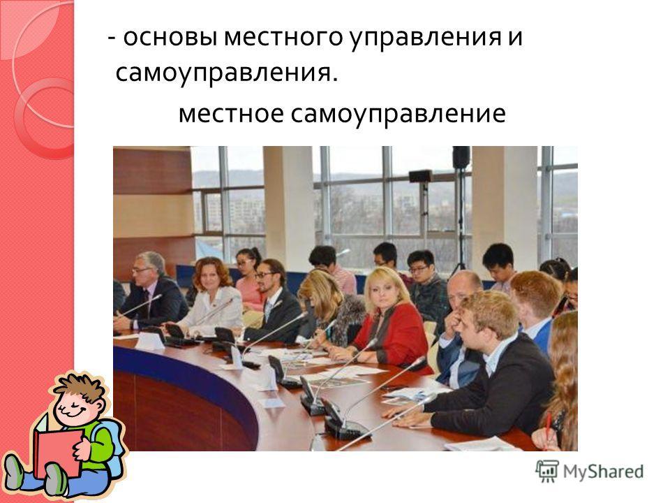- основы местного управления и самоуправления. местное самоуправление