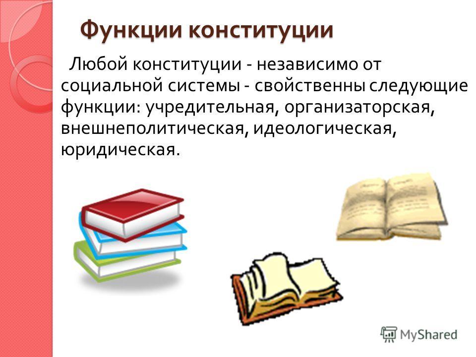 Функции конституции Любой конституции - независимо от социальной системы - свойственны следующие функции : учредительная, организаторская, внешнеполитическая, идеологическая, юридическая.