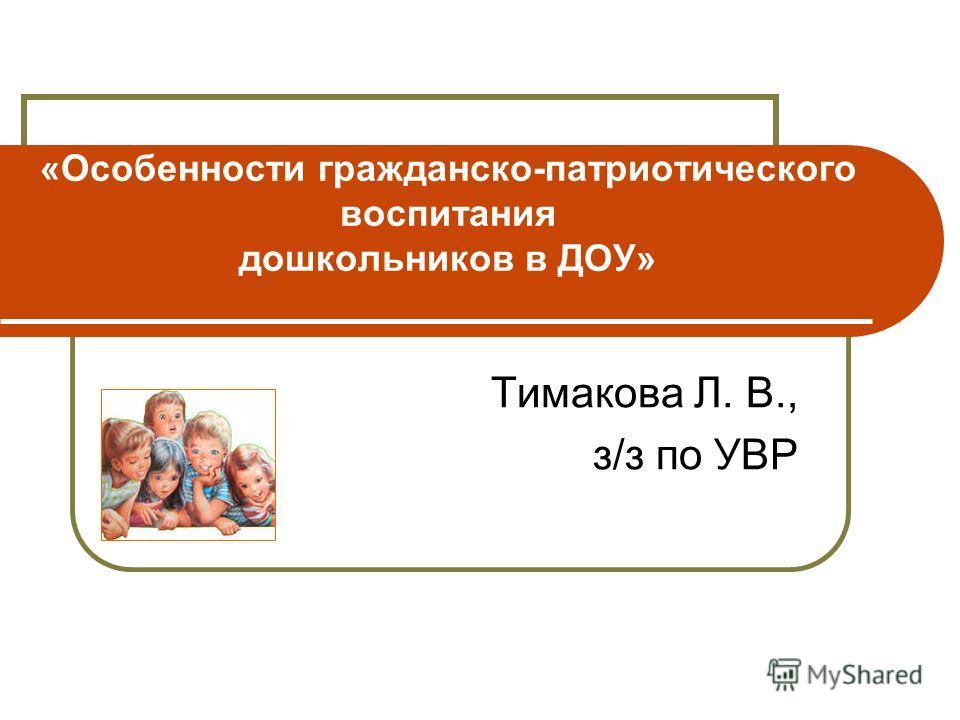 «Особенности гражданско-патриотического воспитания дошкольников в ДОУ» Тимакова Л. В., з/з по УВР