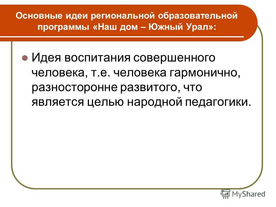 Основные идеи региональной образовательной программы «Наш дом – Южный Урал»: Идея воспитания совершенного человека, т.е. человека гармонично, разносторонне развитого, что является целью народной педагогики.