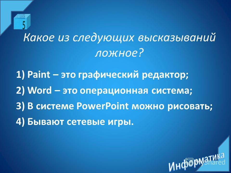 Какое из следующих высказываний ложное? 1) Paint – это графический редактор; 2) Word – это операционная система; 3) В системе PowerPoint можно рисовать; 4) Бывают сетевые игры.