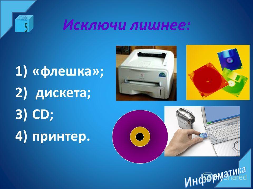 Исключи лишнее: 1)«флешка»; 2) дискета; 3)CD; 4)принтер.