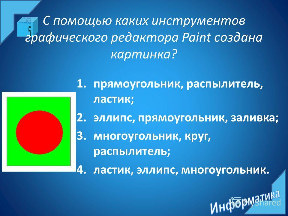 С помощью каких инструментов графического редактора Paint создана картинка? 1.прямоугольник, распылитель, ластик; 2.эллипс, прямоугольник, заливка; 3.многоугольник, круг, распылитель; 4.ластик, эллипс, многоугольник.