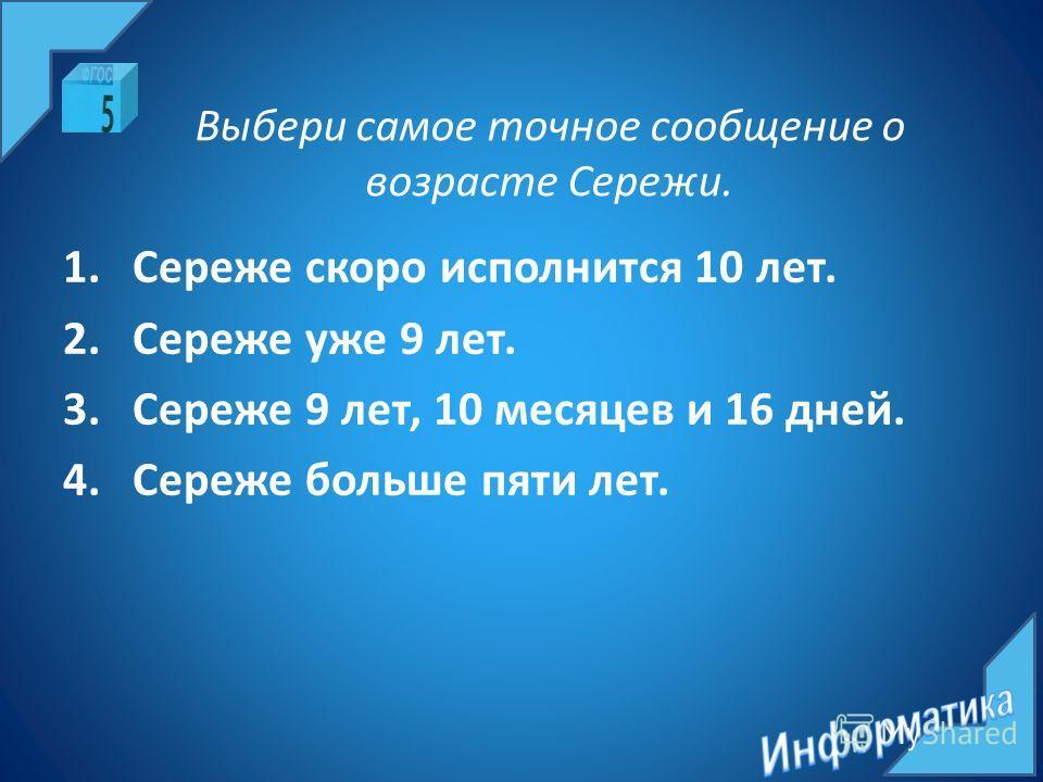 Выбери самое точное сообщение о возрасте Сережи. 1.Сереже скоро исполнится 10 лет. 2.Сереже уже 9 лет. 3.Сереже 9 лет, 10 месяцев и 16 дней. 4.Сереже больше пяти лет.
