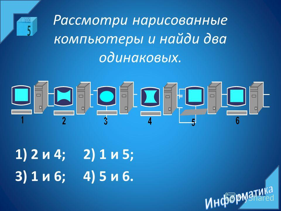 Рассмотри нарисованные компьютеры и найди два одинаковых. 1) 2 и 4; 2) 1 и 5; 3) 1 и 6; 4) 5 и 6.