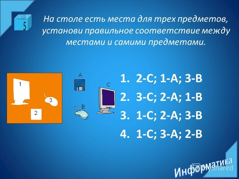 На столе есть места для трех предметов, установи правильное соответствие между местами и самими предметами. 1.2-С; 1-A; 3-B 2.3-С; 2-A; 1-B 3.1-С; 2-A; 3-B 4.1-С; 3-A; 2-B