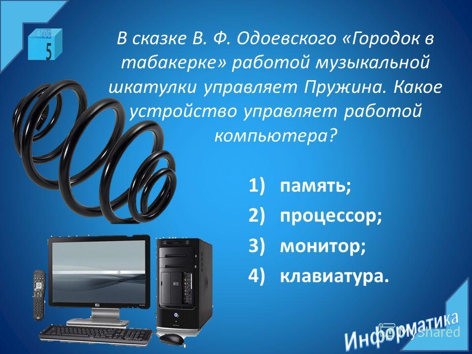 В сказке В. Ф. Одоевского «Городок в табакерке» работой музыкальной шкатулки управляет Пружина. Какое устройство управляет работой компьютера? 1)память; 2)процессор; 3)монитор; 4)клавиатура.