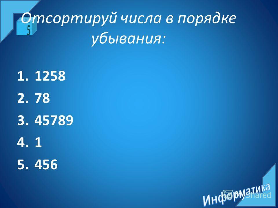 Отсортируй числа в порядке убывания: 1.1258 2.78 3.45789 4.1 5.456