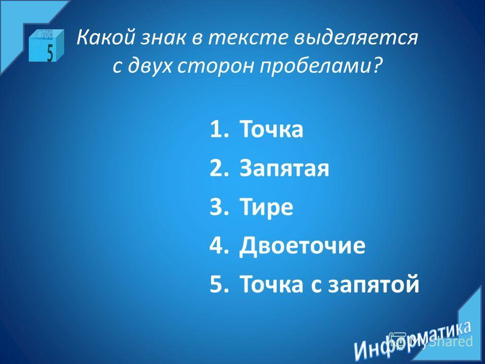 Какой знак в тексте выделяется с двух сторон пробелами? 1.Точка 2.Запятая 3.Тире 4.Двоеточие 5.Точка с запятой