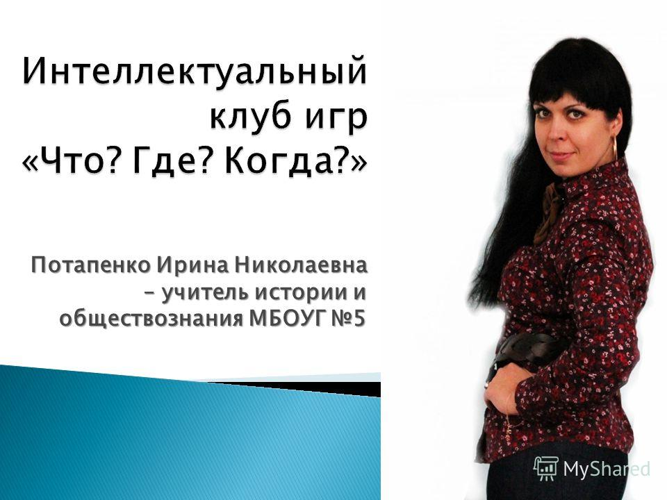 Потапенко Ирина Николаевна – учитель истории и обществознания МБОУГ 5