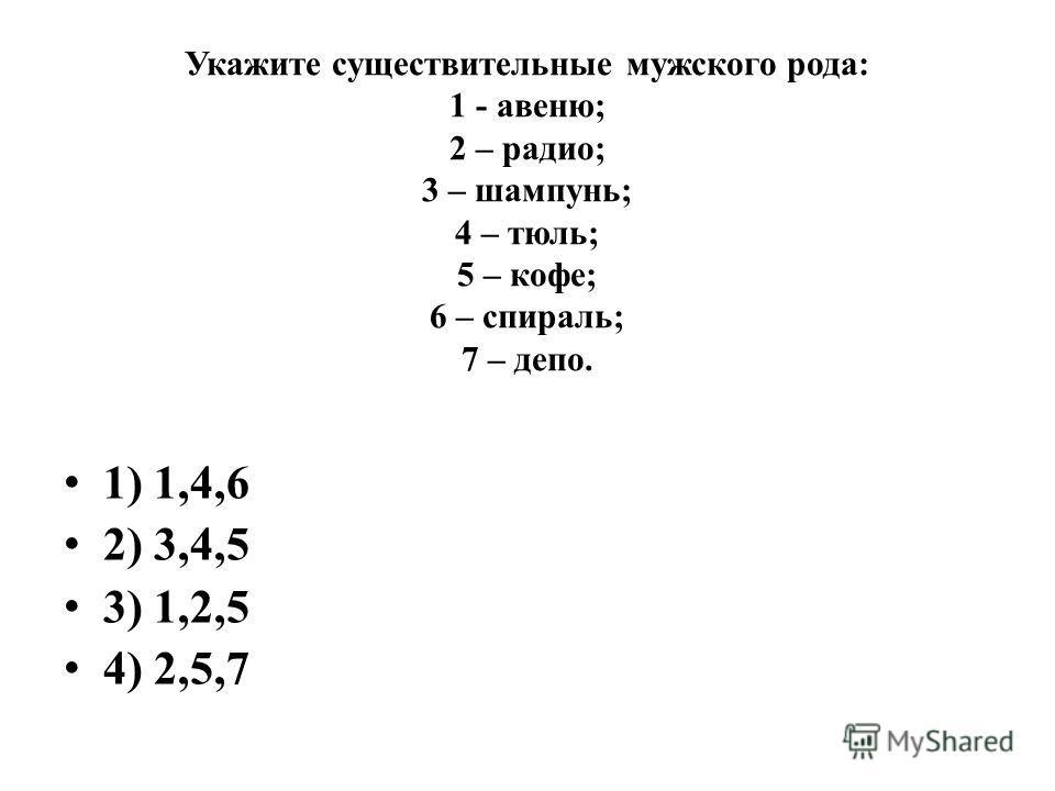 Укажите существительные мужского рода: 1 - авеню; 2 – радио; 3 – шампунь; 4 – тюль; 5 – кофе; 6 – спираль; 7 – депо. 1) 1,4,6 2) 3,4,5 3) 1,2,5 4) 2,5,7