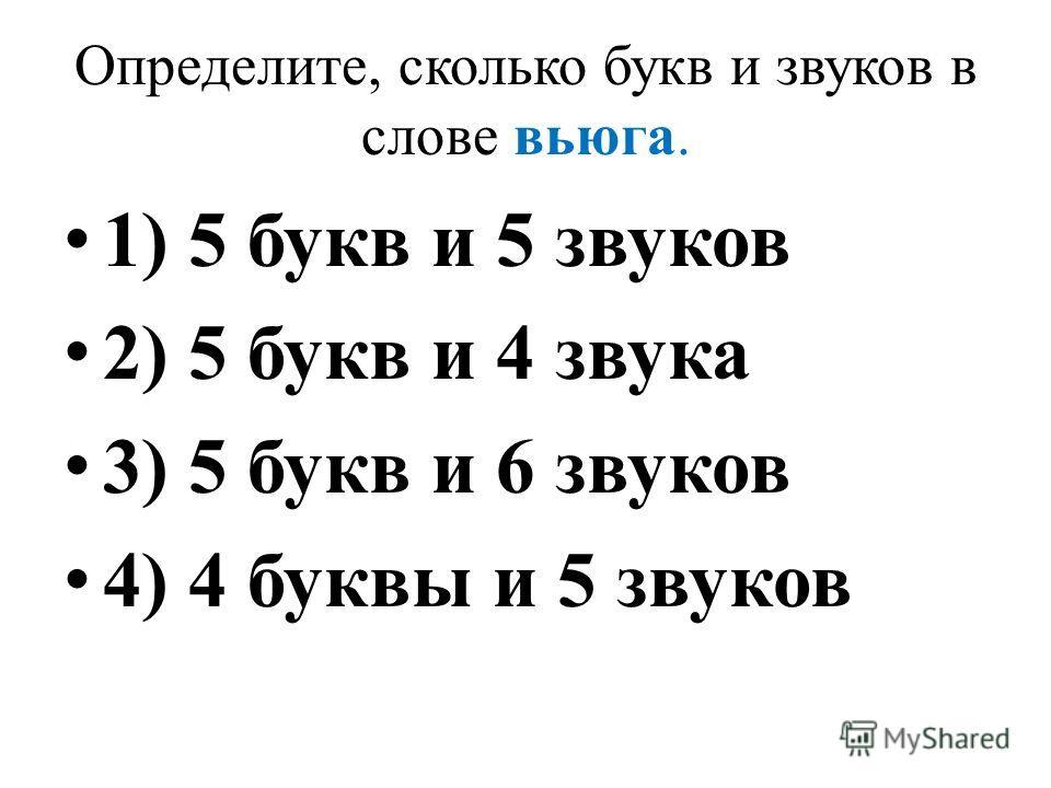 Определите, сколько букв и звуков в слове вьюга. 1) 5 букв и 5 звуков 2) 5 букв и 4 звука 3) 5 букв и 6 звуков 4) 4 буквы и 5 звуков