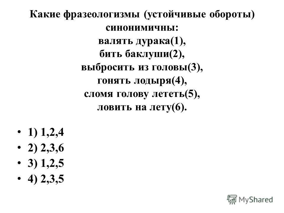 Какие фразеологизмы (устойчивые обороты) синонимичны: валять дурака(1), бить баклуши(2), выбросить из головы(3), гонять лодыря(4), сломя голову лететь(5), ловить на лету(6). 1) 1,2,4 2) 2,3,6 3) 1,2,5 4) 2,3,5