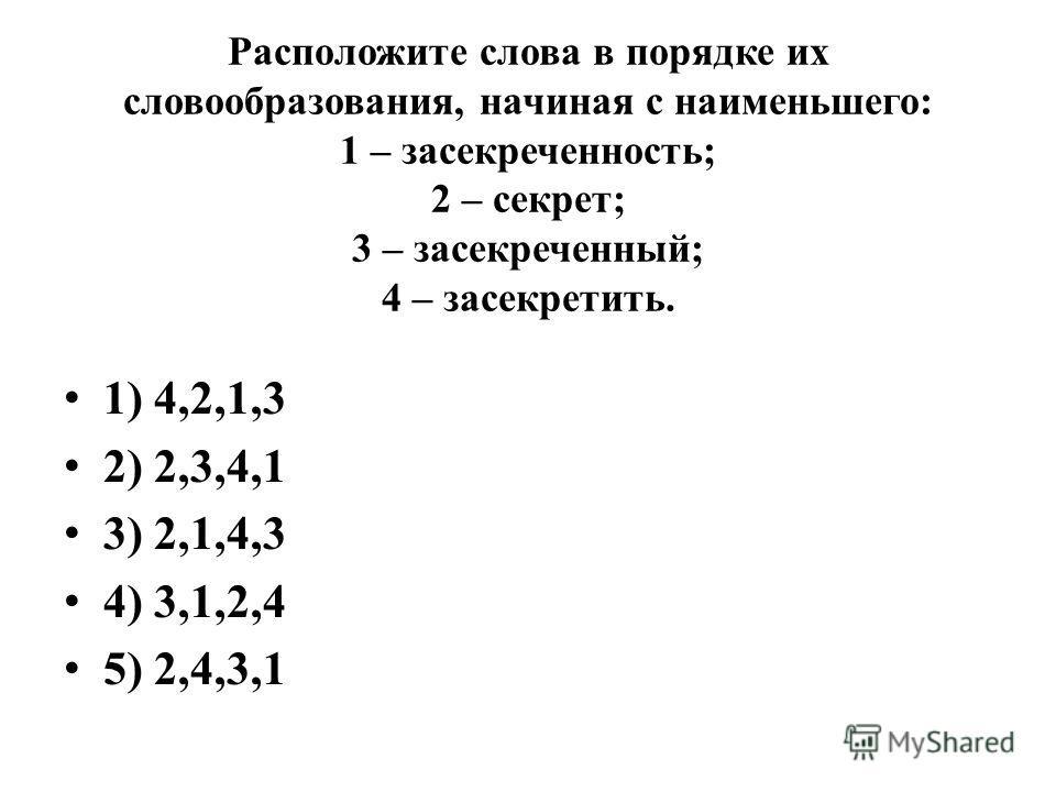 Расположите слова в порядке их словообразования, начиная с наименьшего: 1 – засекреченность; 2 – секрет; 3 – засекреченный; 4 – засекретить. 1) 4,2,1,3 2) 2,3,4,1 3) 2,1,4,3 4) 3,1,2,4 5) 2,4,3,1