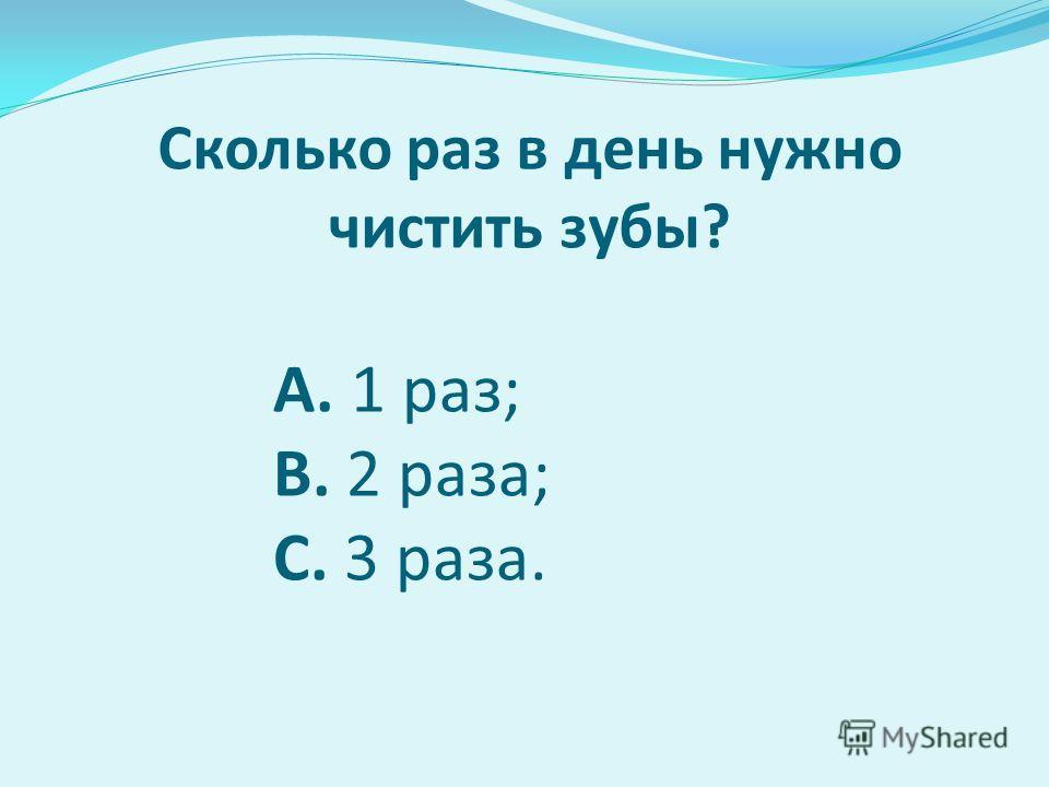 Сколько раз в день нужно чистить зубы? А. 1 раз; B. 2 раза; C. 3 раза.